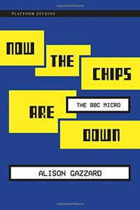 Now the Chips Are Down: The BBC Micro (Platform Studies)-cover