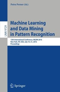 Machine Learning and Data Mining in Pattern Recognition: 12th International Conference, MLDM 2016, New York, NY, USA, July 16-21, 2016, Proceedings (Lecture Notes in Computer Science)