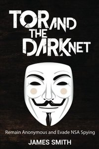 Tor and the Dark Net: Remain Anonymous and Evade Nsa Spying-cover