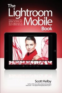 The Lightroom Mobile Book: How to extend the power of what you do in Lightroom to your mobile devices-cover