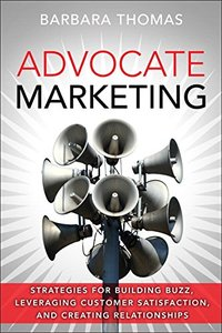 Advocate Marketing: Strategies for Building Buzz, Leveraging Customer Satisfaction, and Creating Relationships-cover