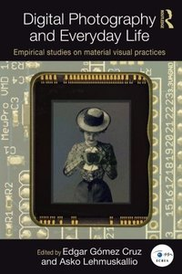 Digital Photography and Everyday Life: Empirical Studies on Material Visual Practices (Routledge Studies in European Communication Research and Education)