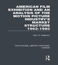 American Film Exhibition and an Analysis of the Motion Picture Industry's Market Structure 1963-1980 (Routledge Library Editions: Cinema)