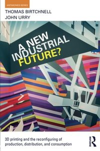A New Industrial Future?: 3D Printing and the Reconfiguring of Production, Distribution, and Consumption (Antinomies)-cover