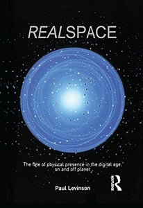 Real Space: The fate of physical presence in the digital age, on and off planet-cover