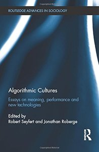 Algorithmic Cultures: Essays on Meaning, Performance and New Technologies (Routledge Advances in Sociology)