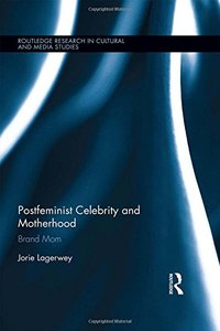 Postfeminist Celebrity and Motherhood: Brand Mom (Routledge Research in Cultural and Media Studies)-cover