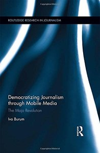 Democratizing Journalism through Mobile Media: The Mojo Revolution (Routledge Research in Journalism)-cover