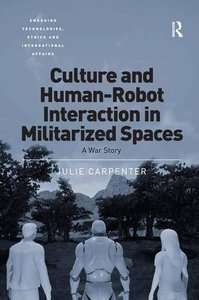 Culture and Human-Robot Interaction in Militarized Spaces: A War Story (Emerging Technologies, Ethics and International Affairs)-cover
