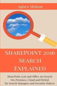 SharePoint 2016 Search Explained: SharePoint 2016 and Office 365 Search On-Premises, Cloud and Hybrid for Search Managers and Decision Makers-cover