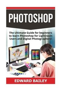 Photoshop: The Ultimate Guide for beginners to learn Photoshop for Lightroom Users and Digital Photographers! (Adobe Photoshop - Graphic Design - Photography)-cover