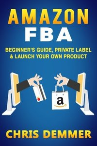 Amazon FBA: Beginner's Guide, Private Label & Launch Your Own Product (Private Label,How to Sell on Amazon,Selling on Amazon,Fulfillment By Amazon,eBay,Etsy,Dropshipping) (Volume 1)-cover