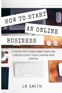 How to Start an Online Business: A Step by Step to Make Money from Your Computer Even If Your Starting from Scratch! (How to start an Online Business, ... Startup, Online Business for Beginners)-cover