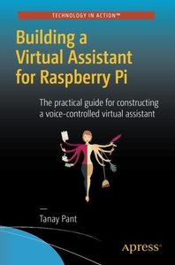 Building a Virtual Assistant for Raspberry Pi: The practical guide for constructing a voice-controlled virtual assistant-cover