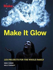 Make It Glow: LED Projects for the Whole Family-cover