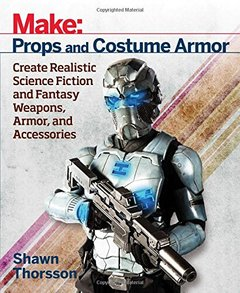 Make: Props and Costume Armor: Create Realistic Science Fiction & Fantasy Weapons, Armor, and Accessories-cover