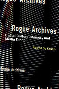 Rogue Archives: Digital Cultural Memory and Media Fandom (MIT Press)-cover