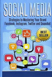 Social Media: Strategies to Mastering Your Brand- Facebook, Instagram, Twitter and Snapchat-cover