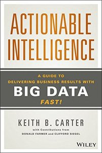 Actionable Intelligence: A Guide to Delivering Business Results with Big Data Fast!-cover