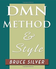 DMN Method and Style: The Practitioner's Guide to Decision Modeling with Business Rules-cover