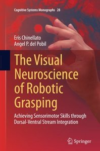 The Visual Neuroscience of Robotic Grasping: Achieving Sensorimotor Skills through Dorsal-Ventral Stream Integration (Cognitive Systems Monographs)-cover