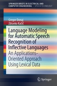 Language Modeling for Automatic Speech Recognition of Inflective Languages: An Applications-Oriented Approach Using Lexical Data (SpringerBriefs in Electrical and Computer Engineering)-cover