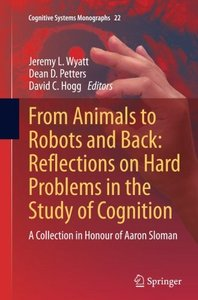 From Animals to Robots and Back: Reflections on Hard Problems in the Study of Cognition: A Collection in Honour of Aaron Sloman (Cognitive Systems Monographs)-cover