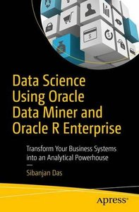Data Science Using Oracle Data Miner and Oracle R Enterprise: Transform Your Business Systems into an Analytical Powerhouse-cover