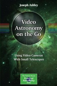 Video Astronomy on the Go: Using Video Cameras With Small Telescopes (The Patrick Moore Practical Astronomy Series)-cover