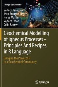 Geochemical Modelling of Igneous Processes - Principles And Recipes in R Language: Bringing the Power of R to a Geochemical Community (Springer Geochemistry)