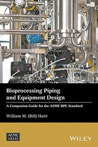 Bioprocessing Piping and Equipment Design: A Companion Guide for the ASME BPE Standard (Wiley-ASME Press Series)-cover