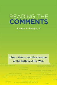 Reading the Comments: Likers, Haters, and Manipulators at the Bottom of the Web (MIT Press)