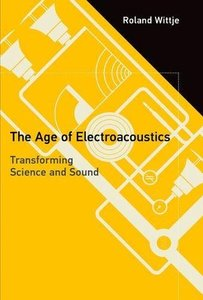 The Age of Electroacoustics: Transforming Science and Sound (Transformations: Studies in the History of Science and Technology)-cover