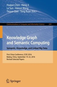 Knowledge Graph and Semantic Computing: Semantic, Knowledge, and Linked Big Data: First China Conference, CCKS 2016, Beijing, China, September 19-22, ... in Computer and Information Science)