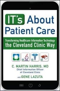 IT's About Patient Care: Transforming Healthcare Information Technology the Cleveland Clinic Way-cover