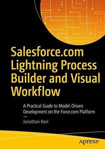 Salesforce.com Lightning Process Builder and Visual Workflow: A Practical Guide to Model-Driven Development on the Force.com Platform-cover