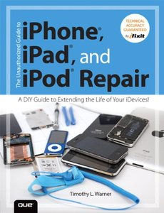 The Unauthorized Guide to iPhone, iPad, and iPod Repair: A Diy Guide to Extending the Life of Your idevices!-cover