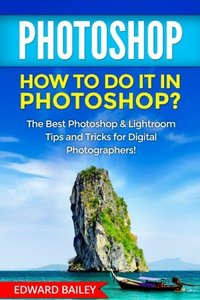 PHOTOSHOP: How to do it in Photoshop?: The Best Photoshop & Lightroom Tips and Tricks for Digital Photographers! (Graphic Design, Adobe Photoshop, Digital Photography, Creativity)-cover