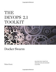 The DevOps 2.1 Toolkit: Docker Swarm: Building, testing, deploying, and monitoring services inside Docker Swarm clusters (The DevOps Toolkit Series) (Volume 2)-cover