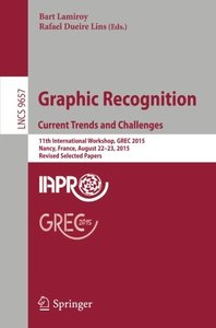 Graphic Recognition. Current Trends and Challenges: 11th International Workshop, GREC 2015, Nancy, France, August 22-23, 2015, Revised Selected Papers (Lecture Notes in Computer Science)-cover