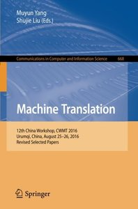 Machine Translation: 12th China Workshop, CWMT 2016, Urumqi, China, August 25-26, 2016, Revised Selected Papers (Communications in Computer and Information Science)-cover
