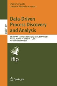 Data-Driven Process Discovery and Analysis: 5th IFIP WG 2.6 International Symposium, SIMPDA 2015, Vienna, Austria, December 9-11, 2015, Revised ... Notes in Business Information Processing)-cover