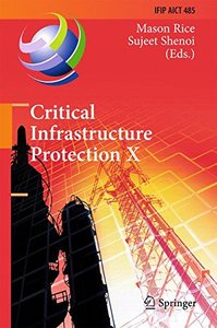 Critical Infrastructure Protection X: 10th IFIP WG 11.10 International Conference, ICCIP 2016, Arlington, VA, USA, March 14-16, 2016, Revised Selected ... in Information and Communication Technology)-cover