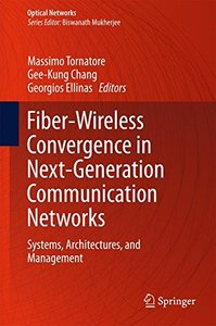 Fiber-Wireless Convergence in Next-Generation Communication Networks: Systems, Architectures, and Management (Optical Networks)-cover