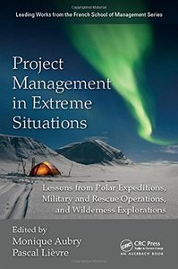 Project Management in Extreme Situations: Lessons from Polar Expeditions, Military and Rescue Operations, and Wilderness Exploration (Leading Works from the French School of Management)-cover