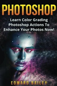 Photoshop: Learn Color Grading Photoshop Actions To Enhance Your Photos  NOW! (Step by Step Pictures, Adobe Photoshop, Digital Photography, Graphic Design) (Volume 2)-cover