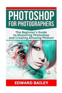 Photoshop for Photographers: The Beginners Guide To Mastering Photoshop And Creating Amazing Photos!!! (Photography, Digital Photography, Creativity, Photoshop, DSLR Photography)-cover