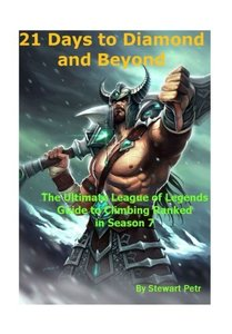 21 Days to Diamond and Beyond: The Ultimate League of Legends Guide to Climbing Ranked in Season 7-cover