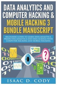 Data Analytics and Computer Hacking & Mobile Hacking 3 Bundle Manuscript: Beginners Guide to Learn Data Analytics, Predictive Analytics and Data ... Hacking (Hacking Freedom and Data Driven)-cover