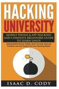 Hacking University: Mobile Phone & App Hacking And Complete Beginners Guide to Learn Linux: Hacking Mobile Devices, Tablets, Game Consoles, Apps and ... System (Hacking Freedom and Data Driven)-cover